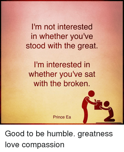 humbleness: I'm not interested  in whether you've  stood with the great.  I'm interested in  whether you've sat  with the broken  Prince Ea Good to be humble. greatness love compassion