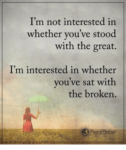 🤖: I'm not interested in  whether you've stood  with the great.  I'm interested in whether  you've sat with  the broken