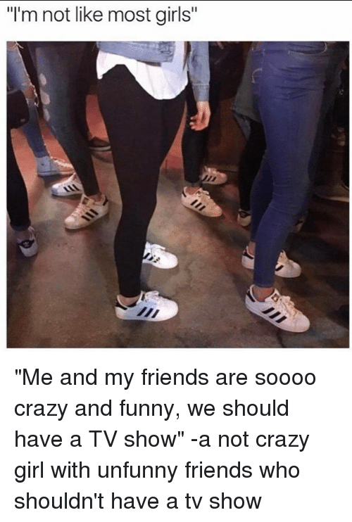 "Unfunny: ""I'm not like most girls ""Me and my friends are soooo crazy and funny, we should have a TV show"" -a not crazy girl with unfunny friends who shouldn't have a tv show"