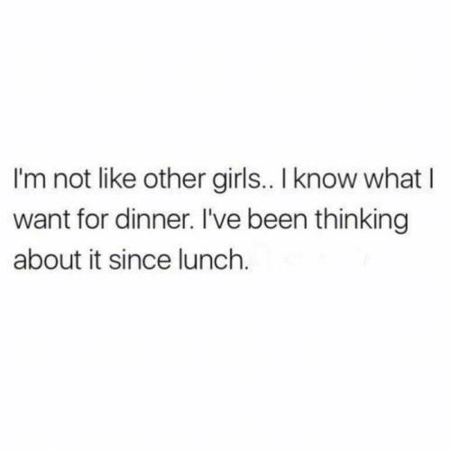 Thinking About It: I'm not like other girls.. I know what I  want for dinner. I've been thinking  about it since lunch.