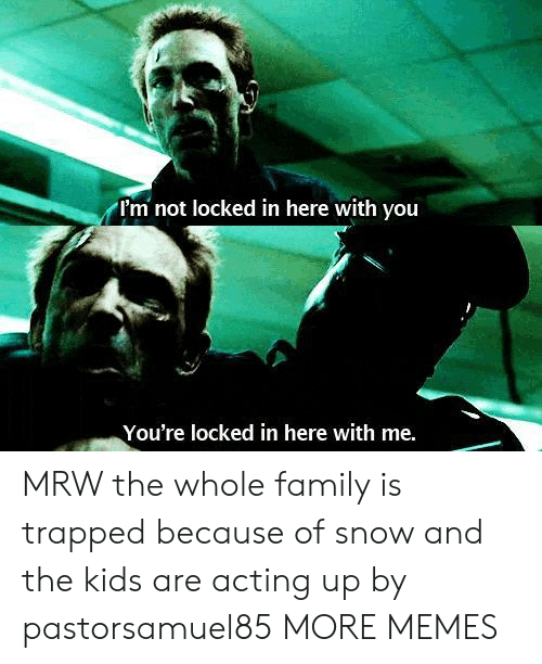 MRW: I'm not locked in here with vou  You're locked in here with me. MRW the whole family is trapped because of snow and the kids are acting up by pastorsamuel85 MORE MEMES