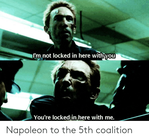 here with me: I'm not locked in here with you  You're locked in here with me. Napoleon to the 5th coalition