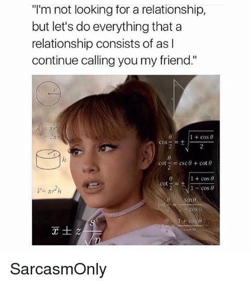 "Funny, Memes, and Csc: ""I'm not looking for a relationship,  but let's do everything that a  relationship consists of as l  continue calling you my friend.""  1 + cos θ  cos-=+ I.  = csc θ + cot 0  1 + cos θ  cos  cot  sin 0  cos o  Sine SarcasmOnly"