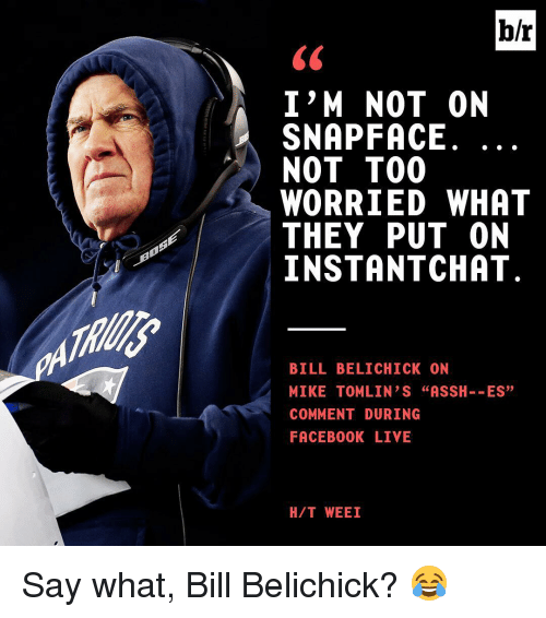 """Mike Tomlin: I'M NOT ON  SNAP FACE  NOT TOO  WORRIED WHAT  THEY PUT ON  INSTANT CHAT  BILL BELICHICK ON  MIKE TOMLIN S """"ASSH  ES  COMMENT DURING  FACEBOOK LIVE  H/T WEEI Say what, Bill Belichick? 😂"""