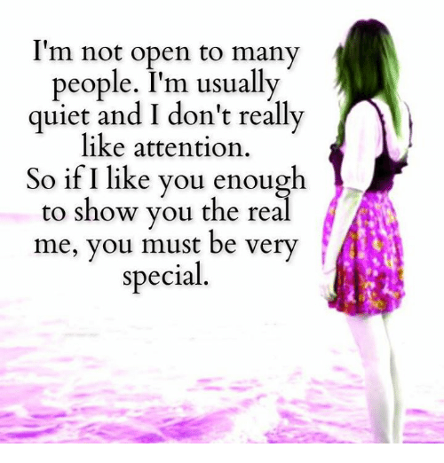 Memes, Quiet, and The Real: I'm not open to many  people. I'm usually  quiet and I don't really  like attention  So if I like you enough  to show you the real  me, you must be very  special