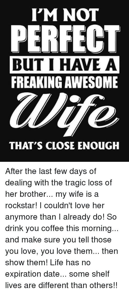 rockstar: I'M NOT  PERFECT  BUT I HAVE A  FREAKING AWESOME  Wife  THAT'S CLOSE ENOUGH After the last few days of dealing with the tragic loss of her brother... my wife is a rockstar! I couldn't love her anymore than I already do! So drink you coffee this morning... and make sure you tell those you love, you love them... then show them! Life has no expiration date... some shelf lives are different than others!!