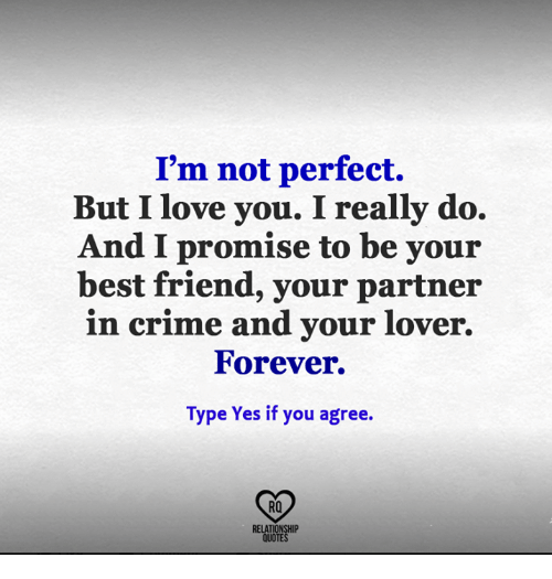 Best Friend, Crime, and Love: I'm not perfect.  But I love you. I really do.  And I promise to be your  best friend, your partner  in crime and your lover.  Forever.  Type Yes if you agree.  RQ  RELATIONSHIP  QUOTES