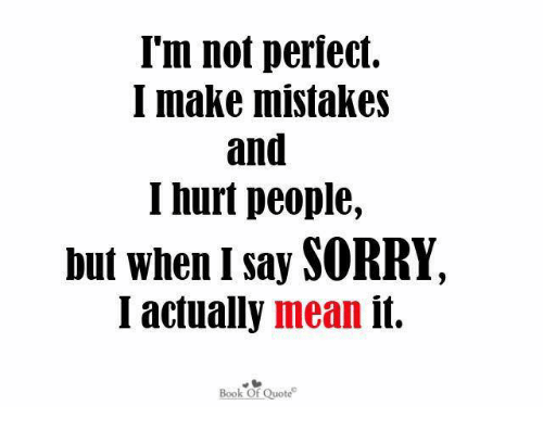 Im Not Perfect I Make Mistakes And Hurt People But When I Say Sorry