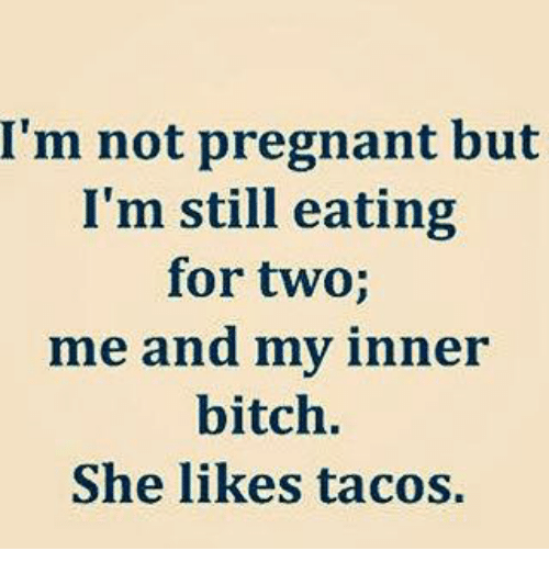 Bitch, Dank, and Pregnant: I'm not pregnant but  I'm still eating  for two;  me and my inner  bitch.  She likes tacos.