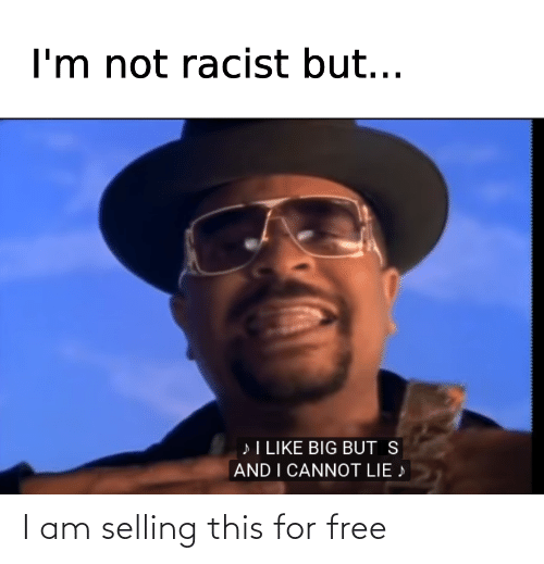 And I Cannot Lie: I'm not racist but...  »I LIKE BIG BUT S  AND I CANNOT LIE » I am selling this for free