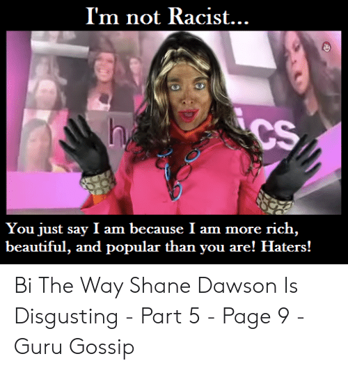 Shane Dawson Memes: I'm not Racist...  CS  h  You just say I am because I am more rich,  beautiful, and popular than you are! Haters! Bi The Way Shane Dawson Is Disgusting - Part 5 - Page 9 - Guru Gossip