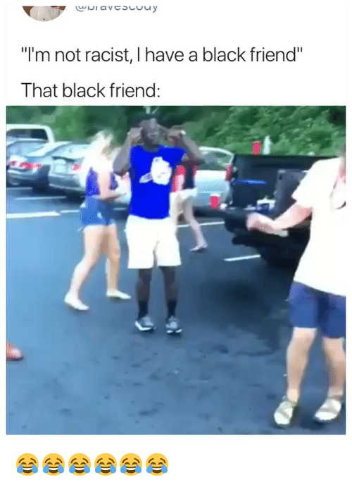 "Black Friend: ""I'm not racist, I have a black friend""  That black friend 😂😂😂😂😂😂"