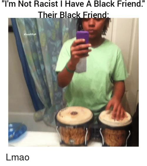 "Black Friends: ""I'm Not Racist I Have A Black Friend.""  Their Blac  Erlend  Lmao"