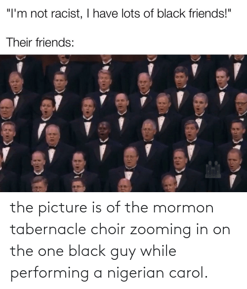 "Black Friends: ""I'm not racist, I have lots of black friends!""  Their friends: the picture is of the mormon tabernacle choir zooming in on the one black guy while performing a nigerian carol."