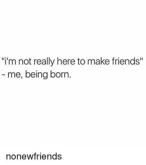 """Friends, Girl Memes, and Make: """"i'm not really here to make friends""""  me, being born. nonewfriends"""
