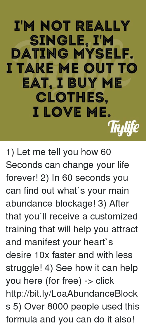 Click, Clothes, and Dating: IM NOT REALLY  SINGLE, ITM  DATING MYSELF.  I TAKE ME OUT TO  EAT, I BUY ME  CLOTHES  I LOVE ME. 1) Let me tell you how 60 Seconds can change your life forever! 2) In 60 seconds you can find out what`s your main abundance blockage! 3) After that you`ll receive a customized training that will help you attract and manifest your heart`s desire 10x faster and with less struggle!  4) See how it can help you here (for free) -> click http://bit.ly/LoaAbundanceBlocks 5) Over 8000 people used this formula and you can do it also!
