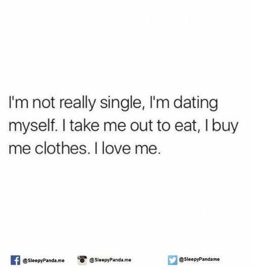 Clothes, Dating, and Love: I'm not really single, l'm dating  myself. take me out to eat, I buy  me clothes. I love me.  f O @sleepy Panda me  @sleepy Pandame  @sleepy Panda me