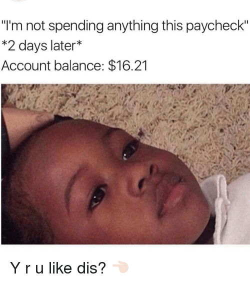 "Memes, 🤖, and Account: ""I'm not spending anything this paycheck""  *2 days later  Account balance: $16.21 Y r u like dis? 👈🏻"