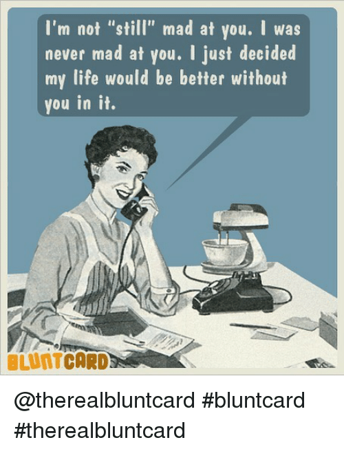 """Still Mad At You: I'm not """"still"""" mad at you. I was  never mad at you. I just decided  my life would be better without  you in it.  BLUNTCARD @therealbluntcard #bluntcard #therealbluntcard"""