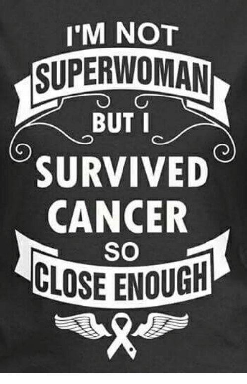 I'M NOT SUPER WOMAN BUT I SURVIVED CANCER SO CLOSE ENOUG ...