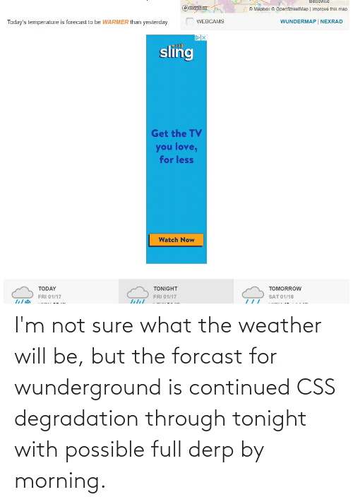 degradation: I'm not sure what the weather will be, but the forcast for wunderground is continued CSS degradation through tonight with possible full derp by morning.