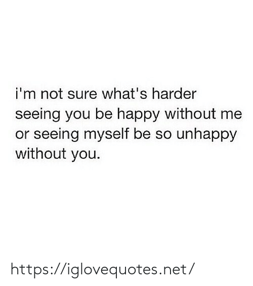 Be Happy: i'm not sure what's harder  seeing you be happy without me  or seeing myself be so unhappy  without you. https://iglovequotes.net/