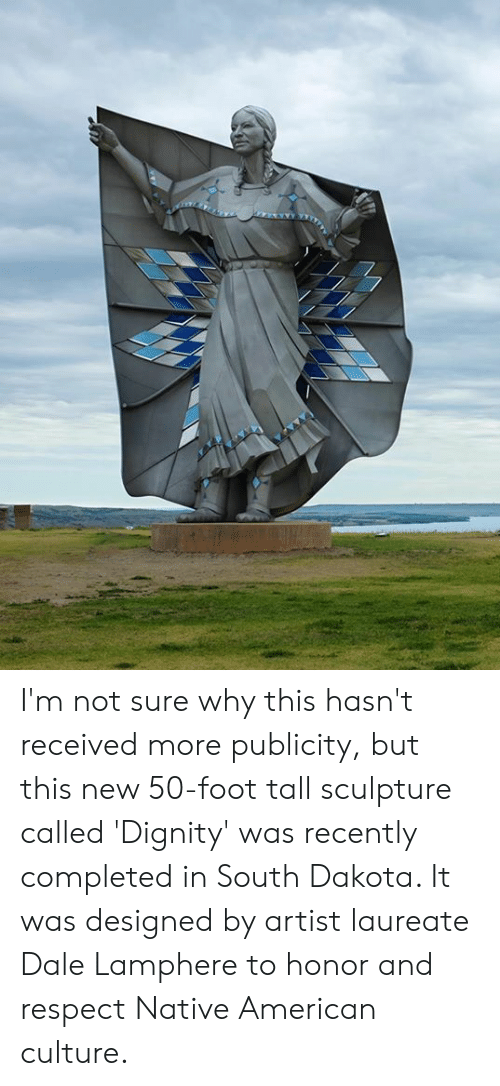 Native American: I'm not sure why this hasn't received more publicity, but this new 50-foot tall sculpture called 'Dignity' was recently completed in South Dakota. It was designed by artist laureate Dale Lamphere to honor and respect Native American culture.