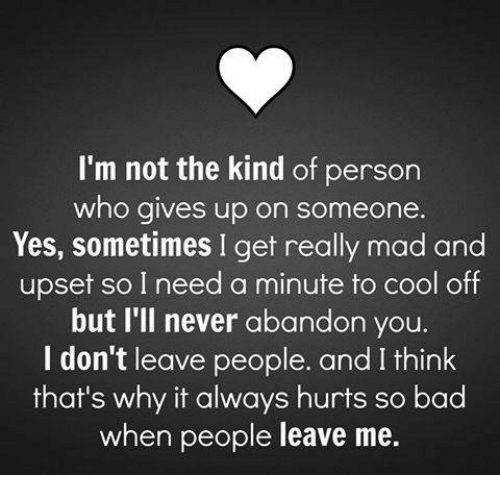 memes: I'm not the kind of person  who gives up on someone.  Yes, sometimes I get really mad and  upset so I need a minute to cool off  but I'll never abandon you.  I don't leave people. and I think  that's why it always hurts so bad  when people leave me.