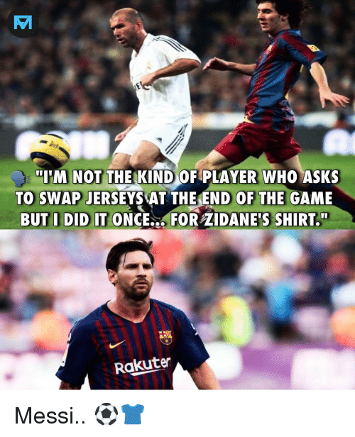 "jerseys: IM NOT THE KIND OF PLAYER WHO ASKS  TO SWAP JERSEYS ATTHEEND OF THE GAME  BUT I DID IT ONCE.., FOR ZIDANE'S SHIRT.""  Rakuten Messi.. ⚽️👕"