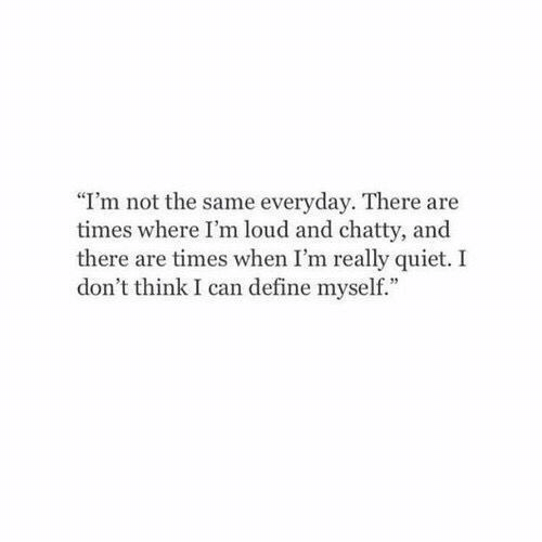 """Define: """"I'm not the same everyday. There are  times where I'm loud and chatty, and  there are times when I'm really quiet. I  don't think I can define myself."""""""