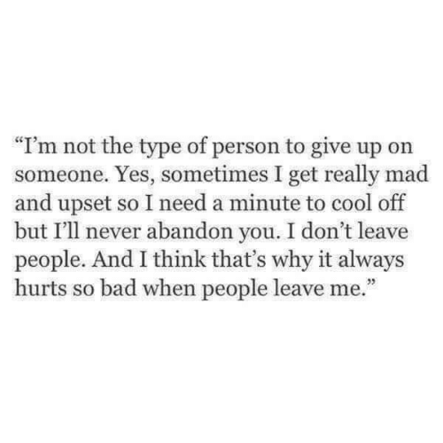 """don't leave: """"I'm not the type of person to give up orn  someone. Yes, sometimes I get really mad  and upset so I need a minute to cool off  but I'll never abandon you. I don't leave  people. And I think that's why it always  hurts so bad when people leave me."""""""