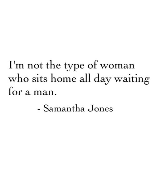 dav: I'm not the type of woman  who sits home all dav waiting  for a man  Samantha Jones