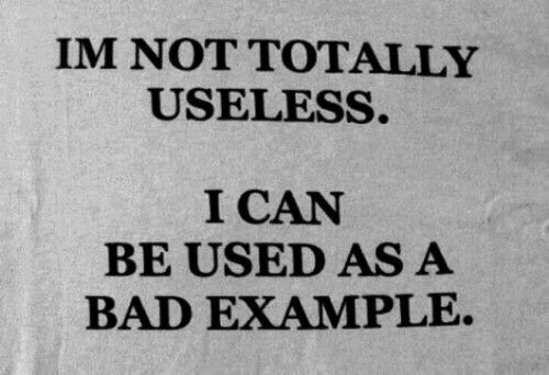 I Can Be: IM NOT TOTALLY  USELESS.  I CAN  BE USED AS A  BAD EXAMPLE