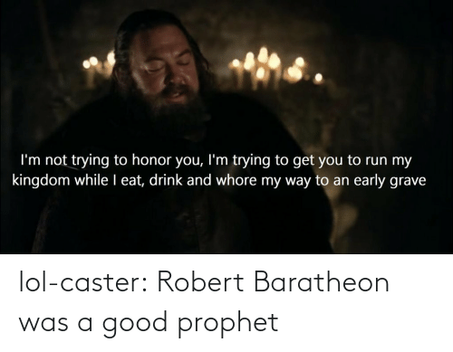 An Early: I'm not trying to honor you, l'm trying to get you to run my  kingdom while I eat, drink and whore my way to an early grave lol-caster:  Robert Baratheon was a good prophet