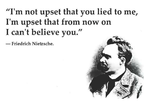 """Friedrich Nietzsche: """"I'm not upset that you lied to me,  I'm upset that from now on  I can't believe  you.  Friedrich Nietzsche."""