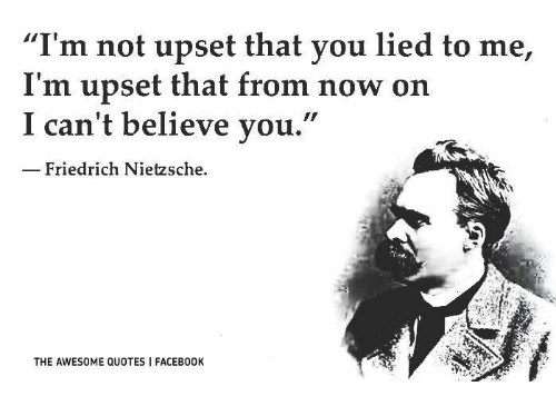 """Friedrich Nietzsche: """"I'm not upset that you lied to me,  I'm upset that from now on  I can't believe you.""""  Friedrich Nietzsche.  THE AWESOME QUOTES FACEB00K"""