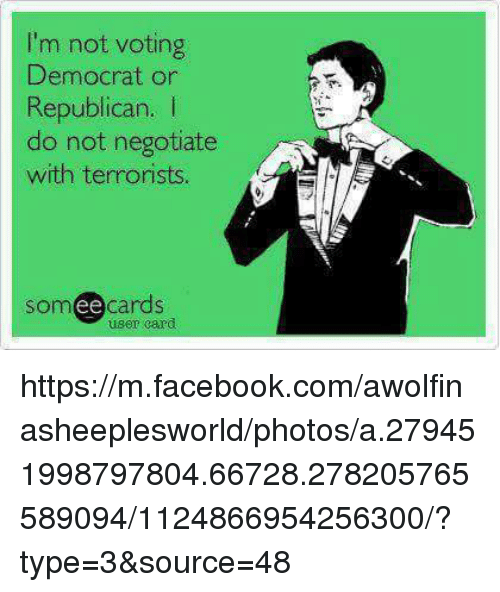 Facebook, Memes, and m.facebook: I'm not voting  Democrat or  Republican. I  do not negotiate  with terrorists.  somee cards  user card https://m.facebook.com/awolfinasheeplesworld/photos/a.279451998797804.66728.278205765589094/1124866954256300/?type=3&source=48