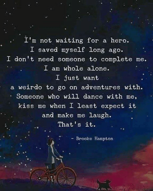 brooke: I'm not waiting for a hero.  I saved myself long ago.  I don't need someone to complete me.  I am whole alone.  I just want  a weirdo to go on adventures with.  Someone who will dance with me,  kiss me when I least expect it  and make me laugh.  That's it.  - Brooke Hampton
