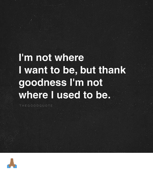 Memes, 🤖, and Used: I'm not where  l want to be, but thank  goodness I'm not  Where l used to be.  THEGOoDQUOTE 🙏🏾