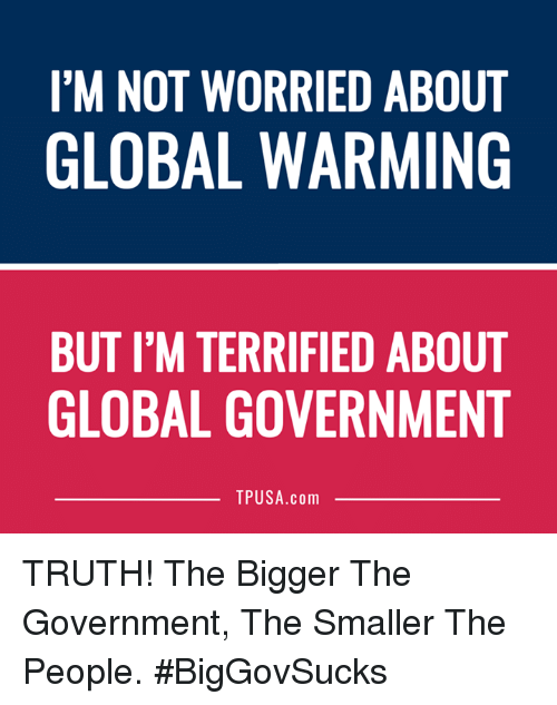 Globalization: I'M NOT WORRIED ABOUT  GLOBAL WARMING  BUT I'M TERRIFIED ABOUT  GLOBAL GOVERNMENT  TPUSA.com TRUTH! The Bigger The Government, The Smaller The People. #BigGovSucks