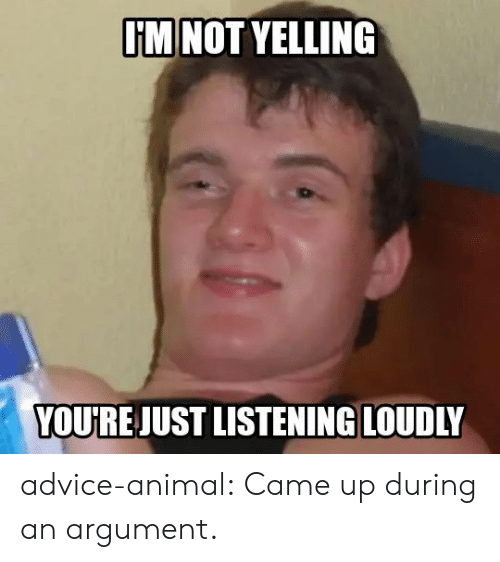 yelling: I'M NOT YELLING  YOU'RE JUST LISTENING LOUDLY advice-animal:  Came up during an argument.