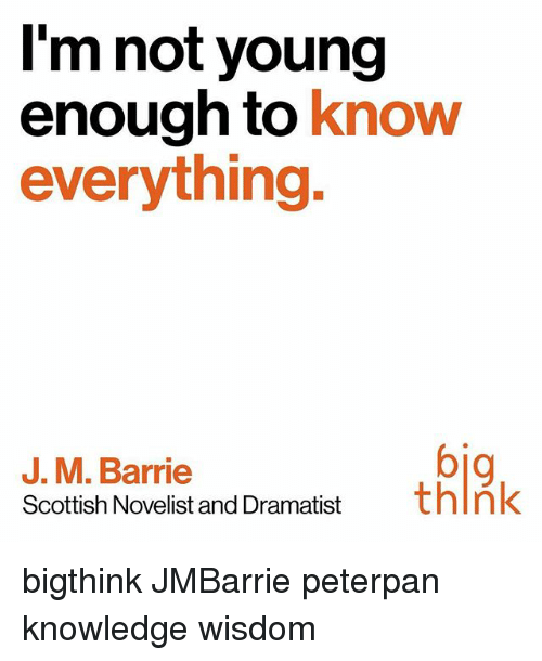 peterpan: I'm not young  enough to  know  everything.  J. M. Barrie  Scottish Novelist and Dramatist  think bigthink JMBarrie peterpan knowledge wisdom