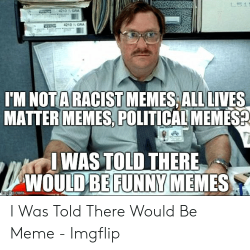 Funny Racist Memes: IM NOTA RACISTMEMES, ALL LIVES  MATTER MEMES, POLITICAL MEMES  WAS TOLD THERE  ULD BE FUNNY  WO  MEMES  ngrip.com I Was Told There Would Be Meme - Imgflip