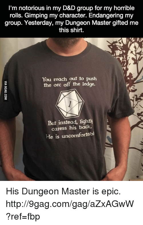 Dungeon Master: I'm notorious in my D&D group for my horrible  rolls. Gimping my character. Endangering my  group. Yesterday, my Dungeon Master gifted me  this shirt.  You reach out to push  the orc off the ledge.  But instead, lightly  caress his back.  He is uncomfortabl His Dungeon Master is epic. http://9gag.com/gag/aZxAGwW?ref=fbp