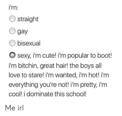 im cool: i'm:  O straight  O gay  O bisexual  O sexy, im cute! i'm popular to boot!  i'm bitchin, great hair! the boys al  love to stare! i'm wanted, i'm hot! i'm  everything you're not! i'm pretty, i'm  cool! i dominate this school! Me irl
