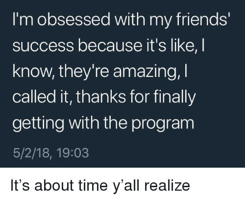 Friends, Time, and Amazing: I'm obsessed with my friends'  success because it's like, I  know, they're amazing,  called it, thanks for finally  getting with the program  5/2/18, 19:03 <p>It's about time y'all realize</p>