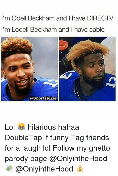 Friends, Funny, and Ghetto: I'm Odell Beckham and I have DIRECTV  I'm Lodell Beckham and I have cable  @Sports okes Lol 😂 hilarious hahaa DoubleTap if funny Tag friends for a laugh lol Follow my ghetto parody page @OnlyintheHood 💸 @OnlyintheHood 💰