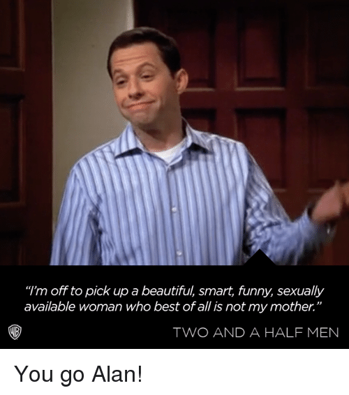 "Beautiful, Dank, and Funny: ""I'm off to pick up a beautiful, smart, funny, sexually  available woman who best of all is not my mother.""  TWO AND A HALF MEN You go Alan!"