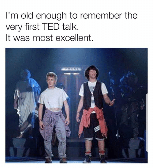 Im Old: I'm old enough to remember the  very first TED talk.  It was most excellent.