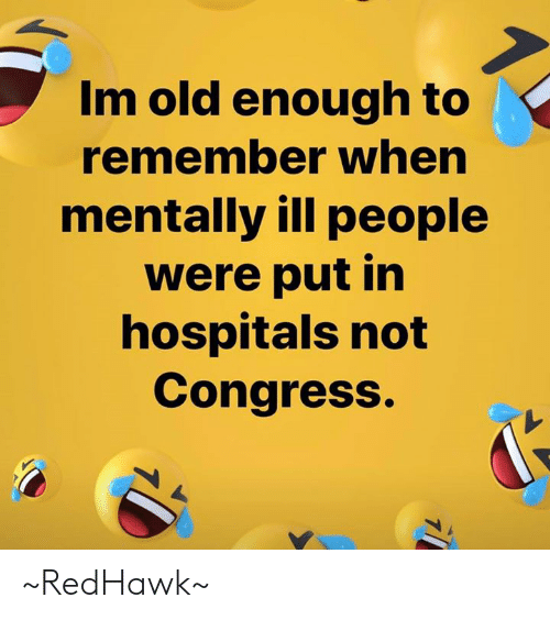 Im Old: Im old enough to  remember when  mentally ill people  were put in  hospitals not  Congress. ~RedHawk~